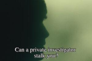 Can a private investigator stalk you?